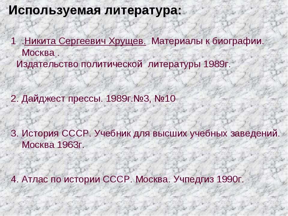 Используемая литература: .Никита Сергеевич Хрущев. Материалы к биографии. Мос...