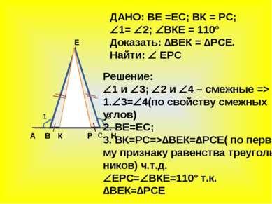 А В С Н К Е Р 1 2 ДАНО: ВЕ =ЕС; ВК = РС; 1= 2; ВКЕ = 110º Доказать: ∆ВЕК = ∆Р...