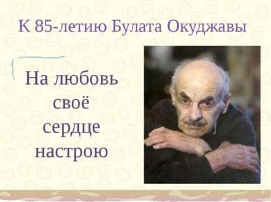 К 85-летию Булата Окуджавы На любовь своё сердце настрою