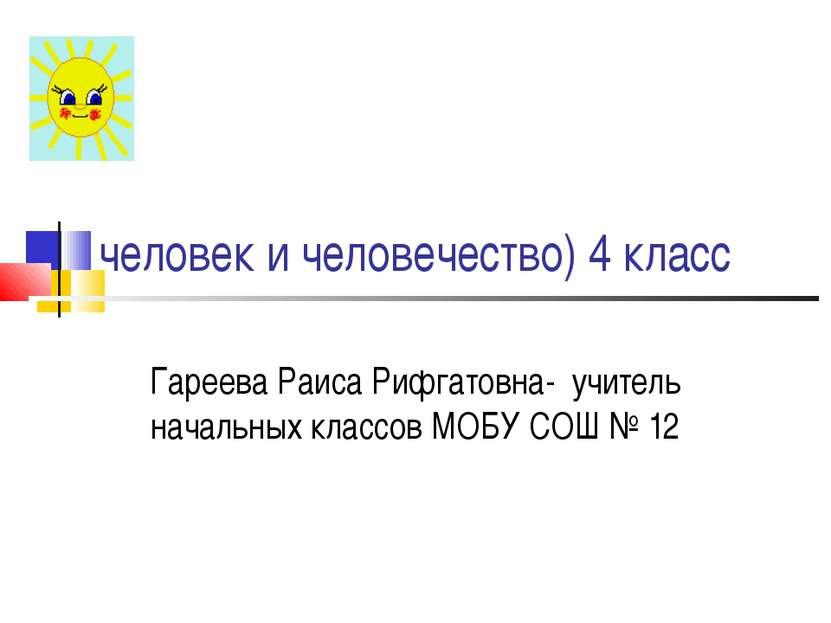 человек и человечество) 4 класс Гареева Раиса Рифгатовна- учитель начальных к...