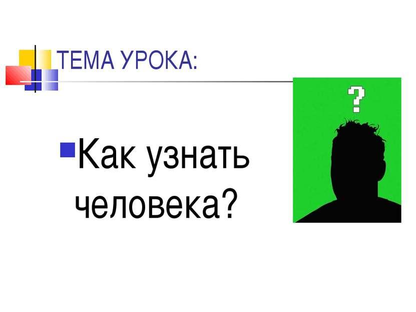 ТЕМА УРОКА: Как узнать человека?