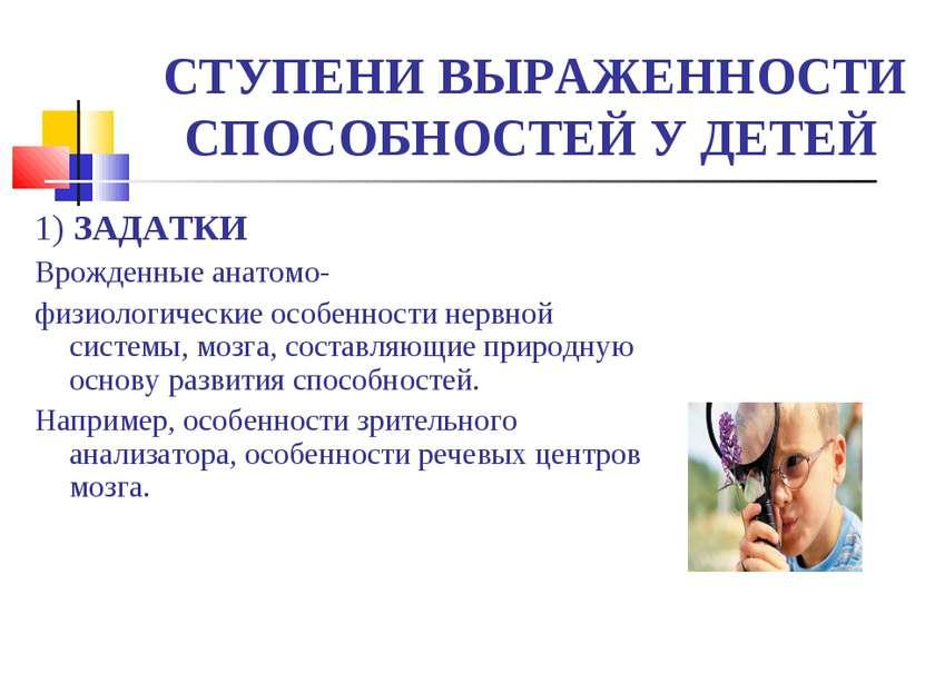 СТУПЕНИ ВЫРАЖЕННОСТИ СПОСОБНОСТЕЙ У ДЕТЕЙ 1) ЗАДАТКИ Врожденные анатомо- физи...