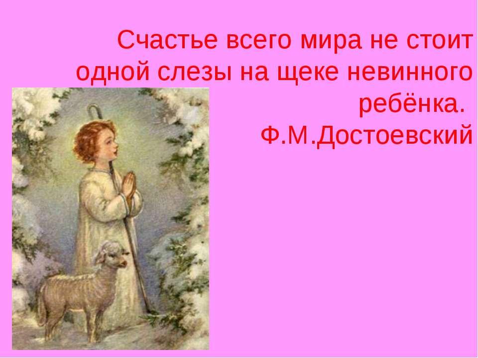Счастье всего мира не стоит одной слезы на щеке невинного ребёнка. Ф.М.Достое...