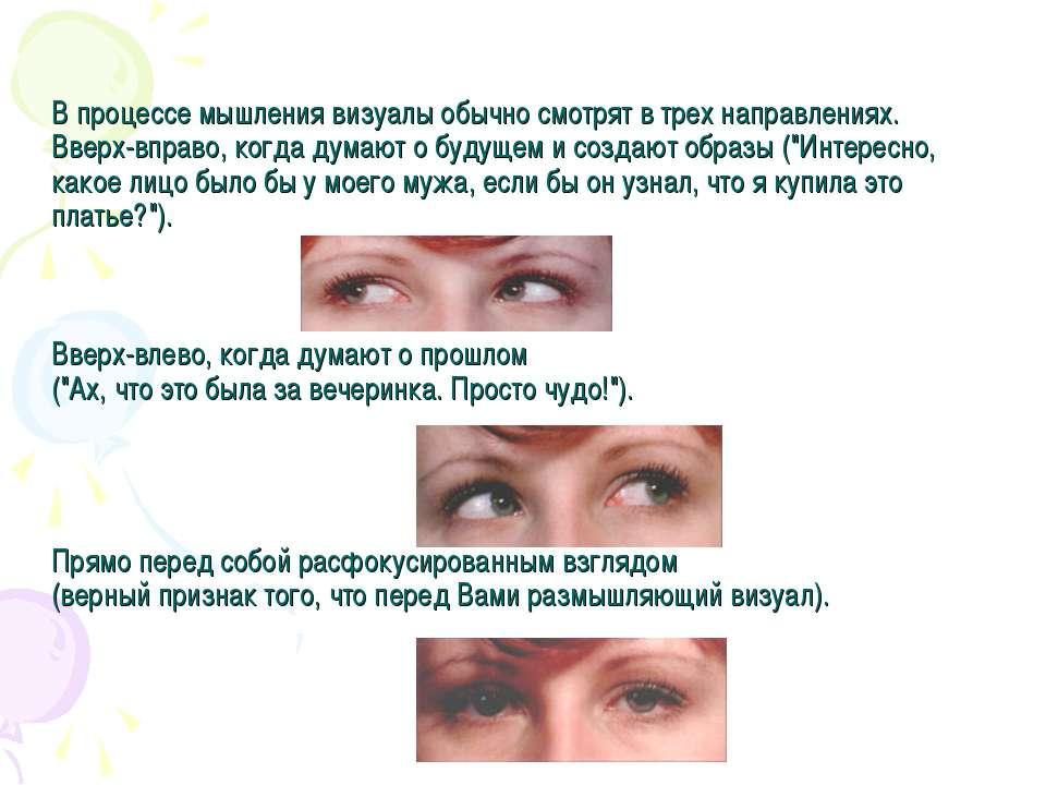 В процессе мышления визуалы обычно смотрят в трех направлениях. Вверх-вправо,...