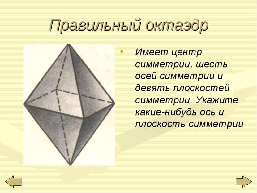 Правильный октаэдр Имеет центр симметрии, шесть осей симметрии и девять плоск...