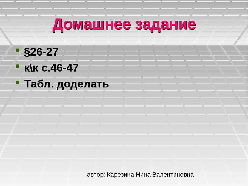 Домашнее задание §26-27 к\к с.46-47 Табл. доделать автор: Карезина Нина Вален...