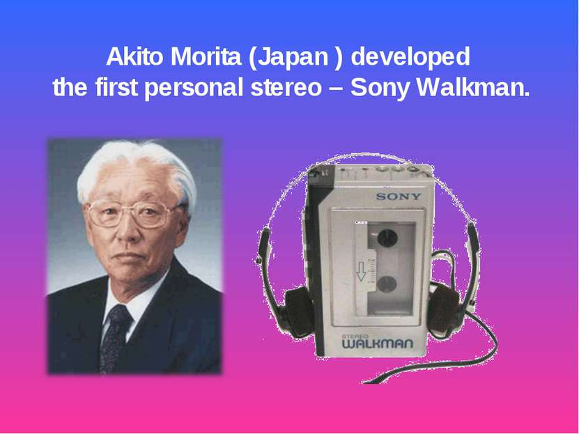Akito Morita (Japan ) developed the first personal stereo – Sony Walkman.