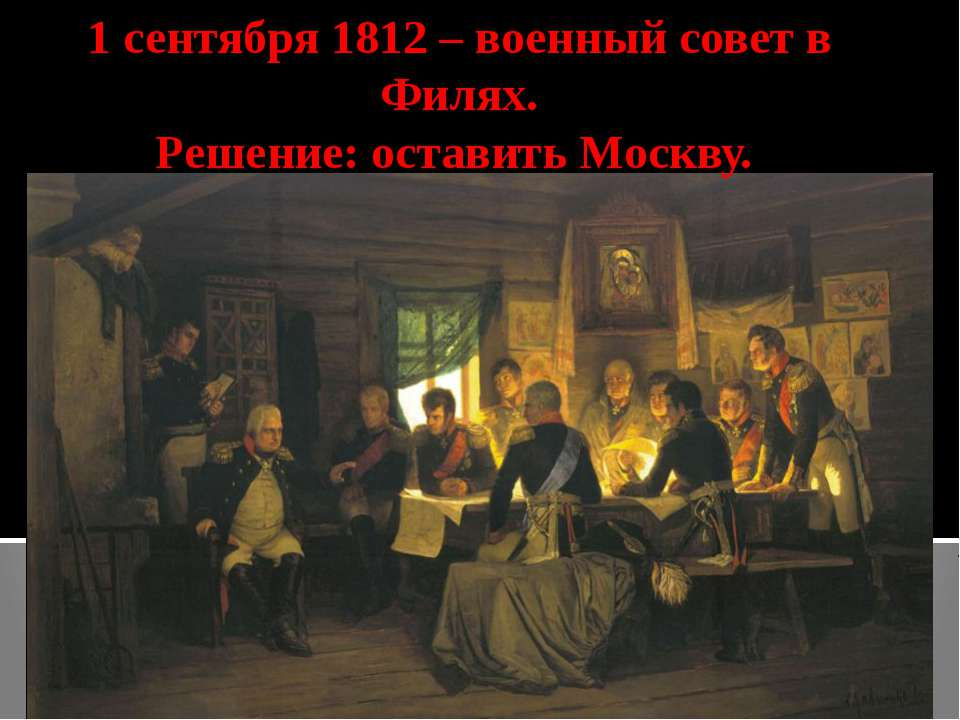 1 сентября 1812 – военный совет в Филях. Решение: оставить Москву.