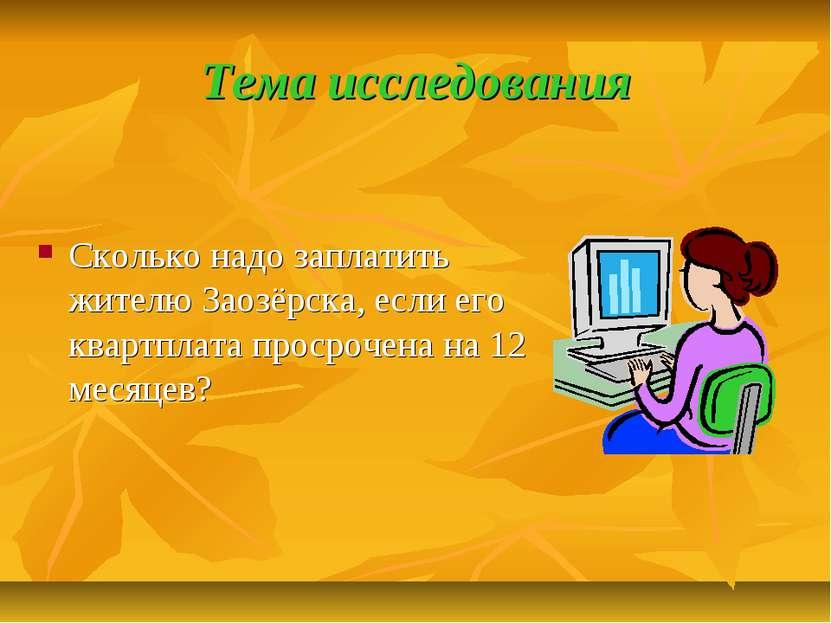 Тема исследования Сколько надо заплатить жителю Заозёрска, если его квартплат...