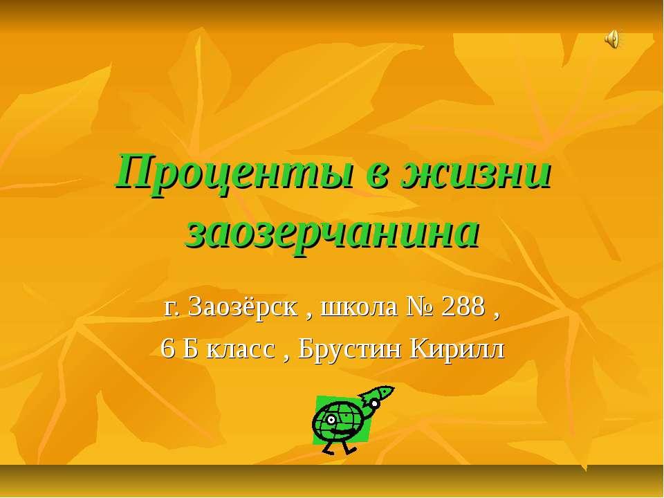 Проценты в жизни заозерчанина г. Заозёрск , школа № 288 , 6 Б класс , Брустин...