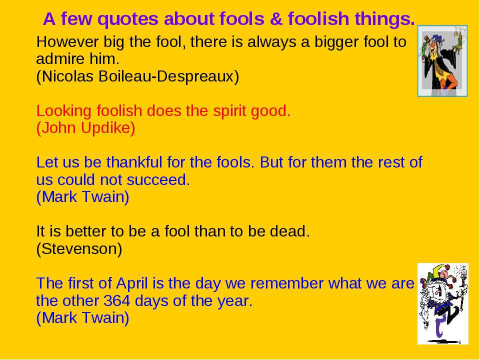A few quotes about fools & foolish things. However big the fool, there is alw...