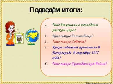 Подведём итоги: Что вы узнали о последнем русском царе? Кто такие большевики?...