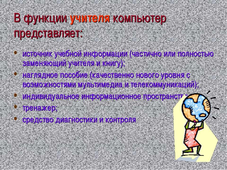 В функции учителя компьютер представляет: источник учебной информации (частич...
