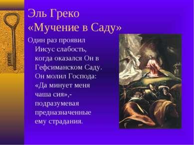 Эль Греко «Мучение в Саду» Один раз проявил Иисус слабость, когда оказался Он...