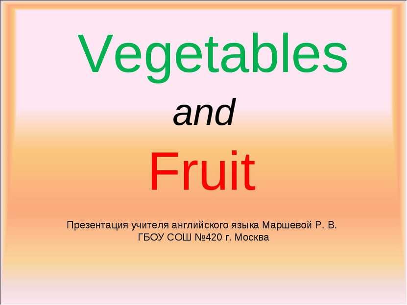 Vegetables and Fruit Презентация учителя английского языка Маршевой Р. В. ГБО...