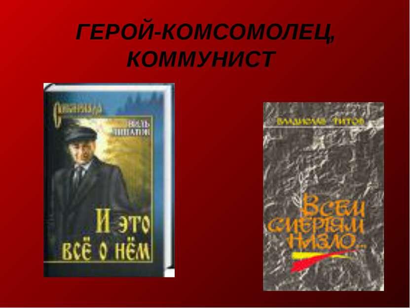 ГЕРОЙ-КОМСОМОЛЕЦ, КОММУНИСТ
