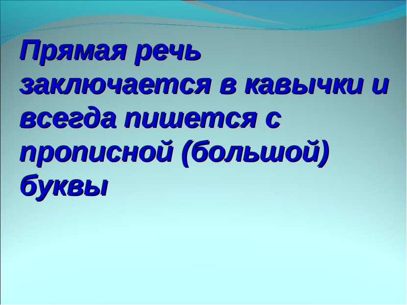 Прямая речь заключается в кавычки и всегда пишется с прописной (большой) буквы