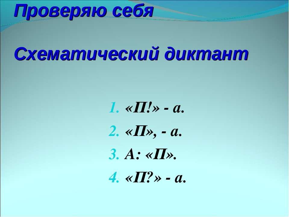 Проверяю себя Схематический диктант «П!» - а. «П», - а. А: «П». «П?» - а.