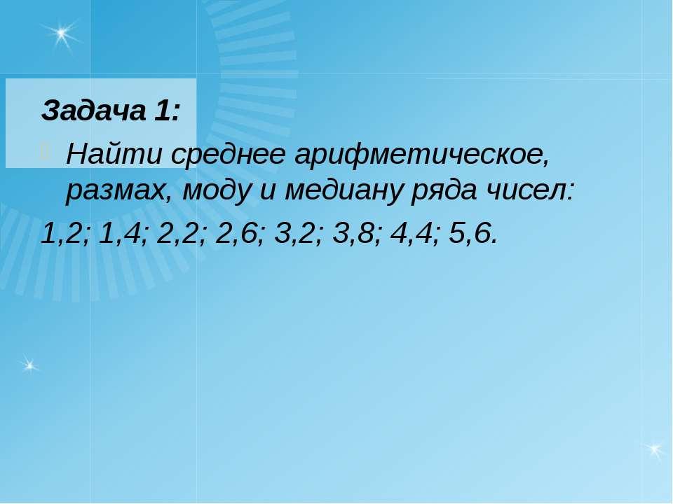 Задача 1: Найти среднее арифметическое, размах, моду и медиану ряда чисел: 1,...