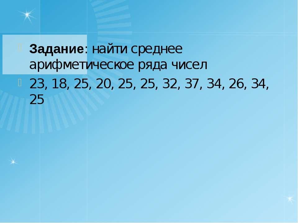 Задание: найти среднее арифметическое ряда чисел 23, 18, 25, 20, 25, 25, 32, ...