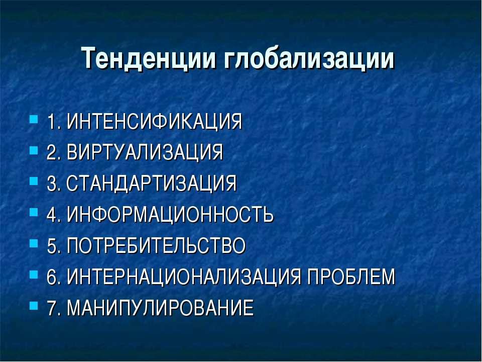 Тенденции глобализации 1. ИНТЕНСИФИКАЦИЯ 2. ВИРТУАЛИЗАЦИЯ 3. СТАНДАРТИЗАЦИЯ 4...