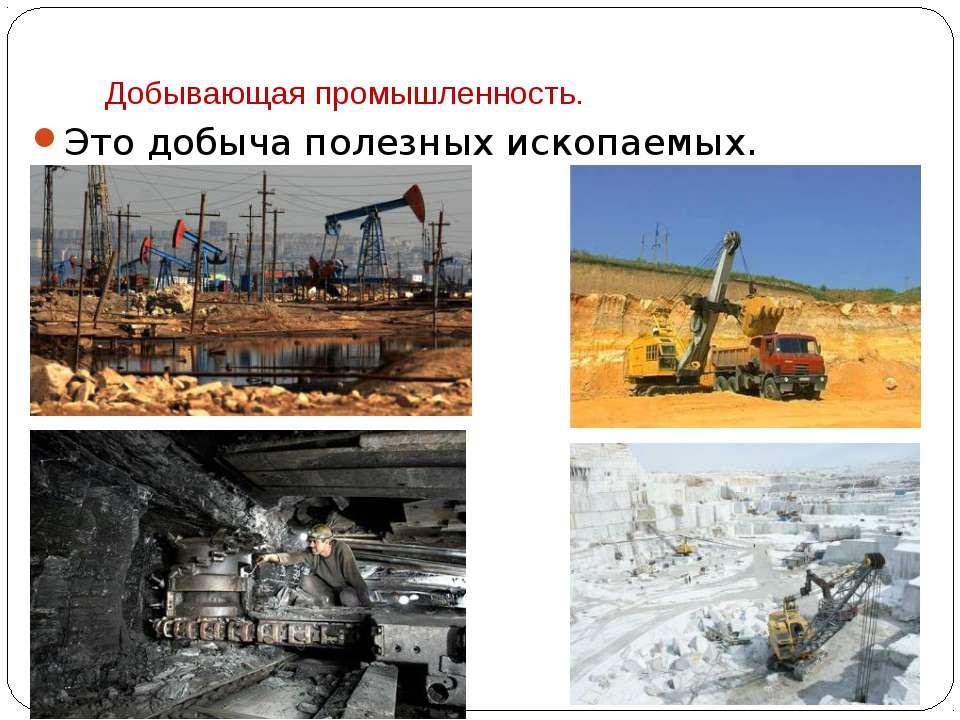 Добывающая промышленность. Это добыча полезных ископаемых.