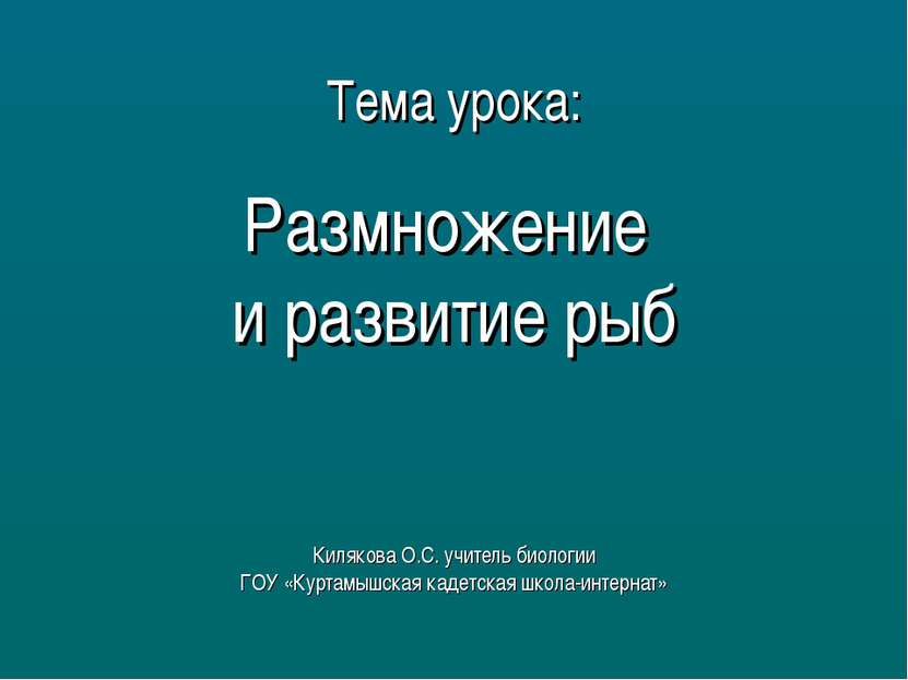 Тема урока: Размножение и развитие рыб Килякова О.С. учитель биологии ГОУ «Ку...