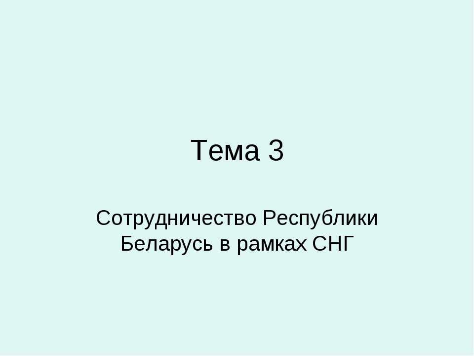 Тема 3 Сотрудничество Республики Беларусь в рамках СНГ