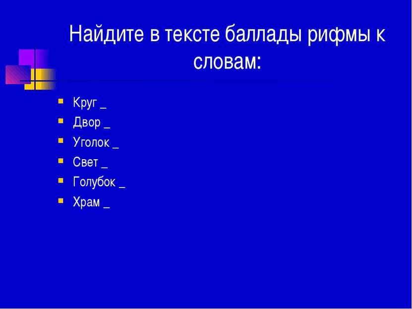 Найдите в тексте баллады рифмы к словам: Круг _ Двор _ Уголок _ Свет _ Голубо...