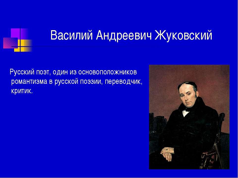 Василий Андреевич Жуковский Русский поэт, один из основоположников романтизма...