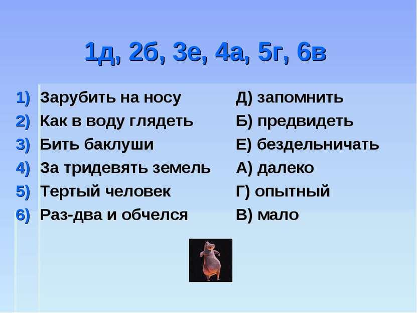 1д, 2б, 3е, 4а, 5г, 6в Зарубить на носу Как в воду глядеть Бить баклуши За тр...
