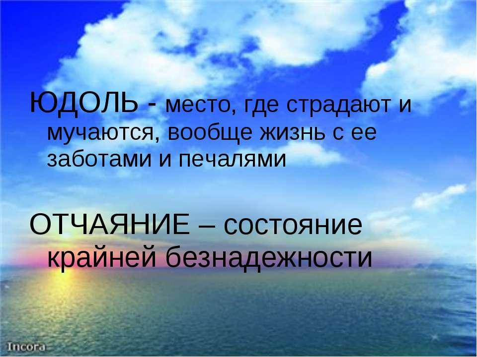 ЮДОЛЬ - место, где страдают и мучаются, вообще жизнь с ее заботами и печалями...