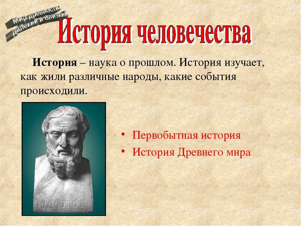 Первобытная история История Древнего мира История – наука о прошлом. История ...
