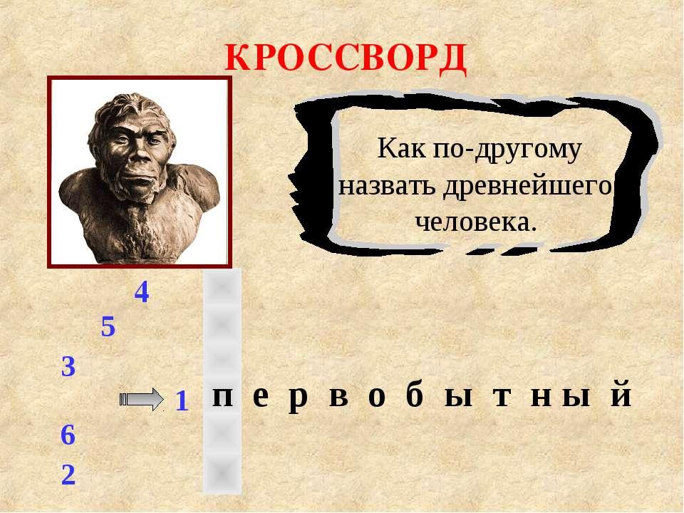 КРОССВОРД 1 3 2 4 5 6 Как по-другому назвать древнейшего человека. п е р в о ...