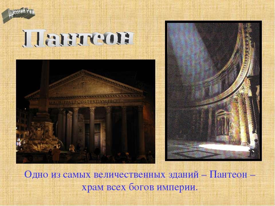Одно из самых величественных зданий – Пантеон – храм всех богов империи.