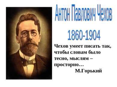 Чехов умеет писать так, чтобы словам было тесно, мыслям –просторно… М.Горький