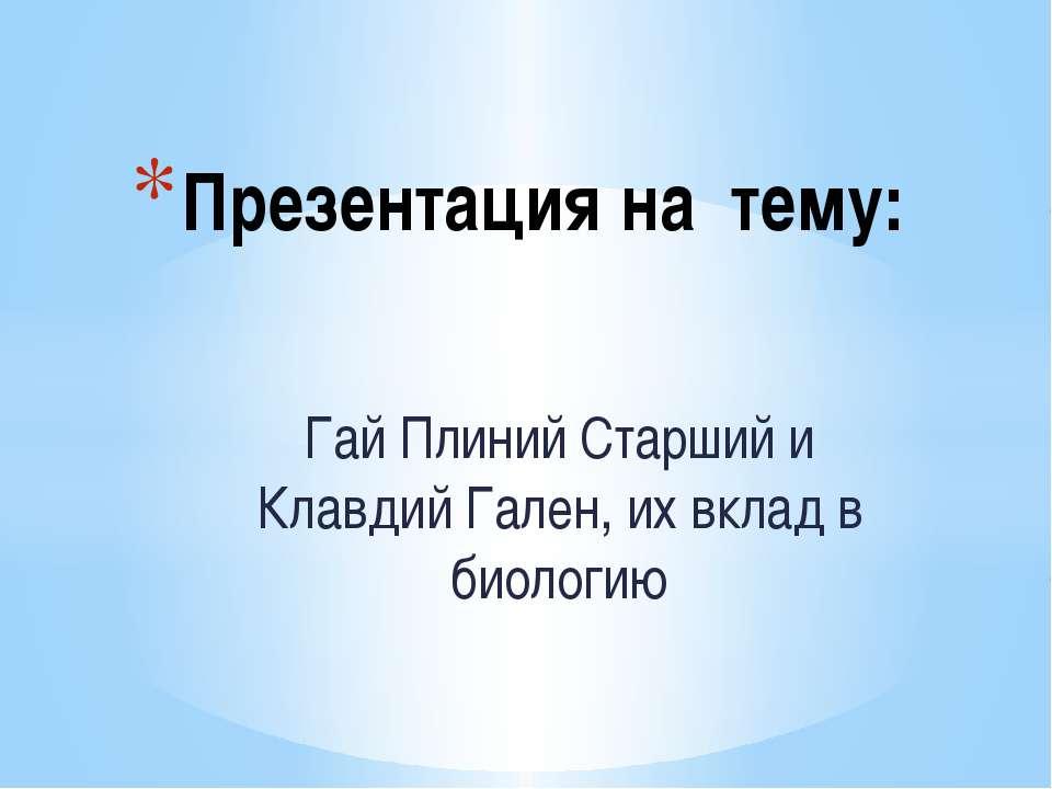 Гай Плиний Старший и Клавдий Гален, их вклад в биологию Презентация на тему: