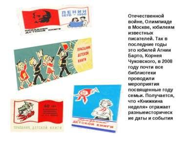 Отечественной войне, Олимпиаде в Москве, юбилеям известных писателей. Так в п...