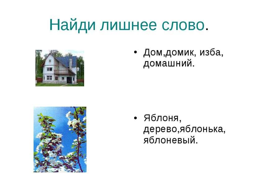 Найди лишнее слово. Дом,домик, изба, домашний. Яблоня, дерево,яблонька, яблон...