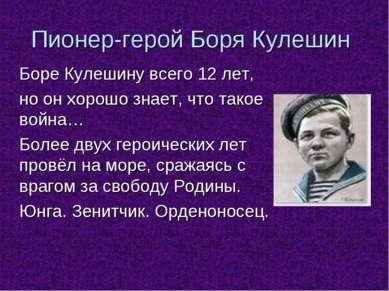 Пионер-герой Боря Кулешин Боре Кулешину всего 12 лет, но он хорошо знает, что...