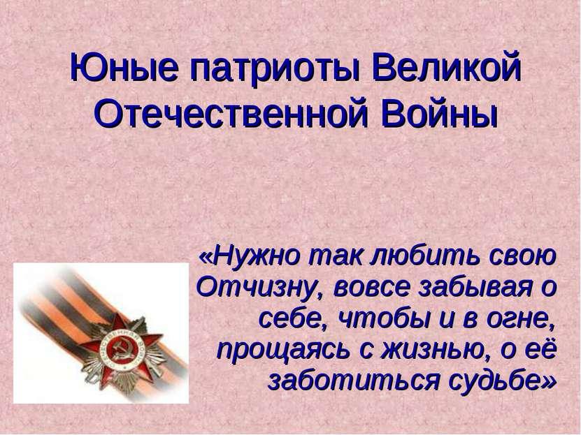 Юные патриоты Великой Отечественной Войны «Нужно так любить свою Отчизну, вов...