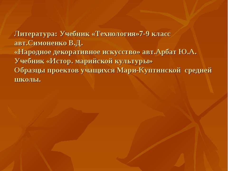 Литература: Учебник «Технология»7-9 класс авт.Симоненко В.Д. «Народное декора...
