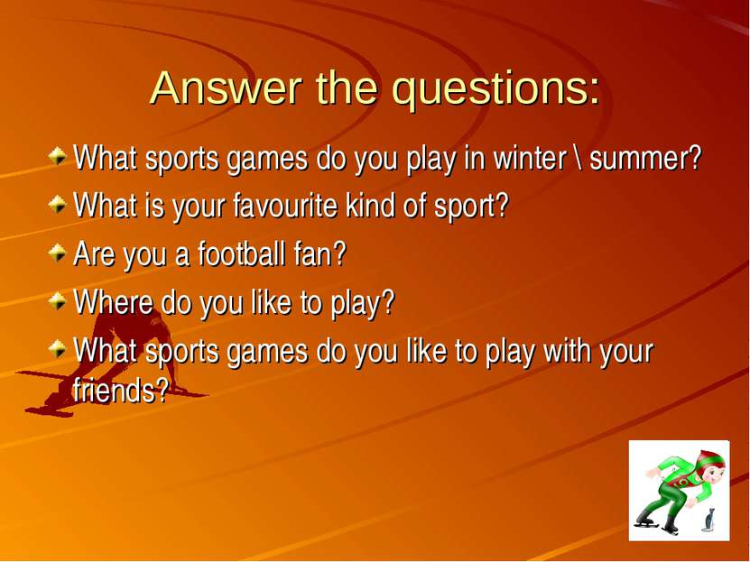 Answer the questions: What sports games do you play in winter \ summer? What ...