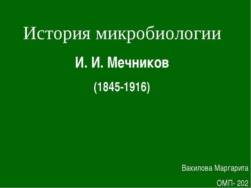 История микробиологии И.И.Мечников (1845-1916) Вакилова Маргарита ОМП- 202