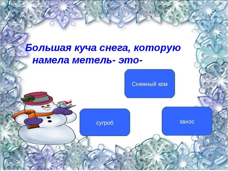 Большая куча снега, которую намела метель- это- сугроб Снежный ком занос