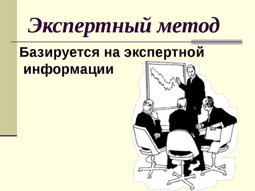 Экспертный метод Базируется на экспертной информации