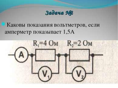 Задача №2 Каковы показания вольтметров, если амперметр показывает 1,5А