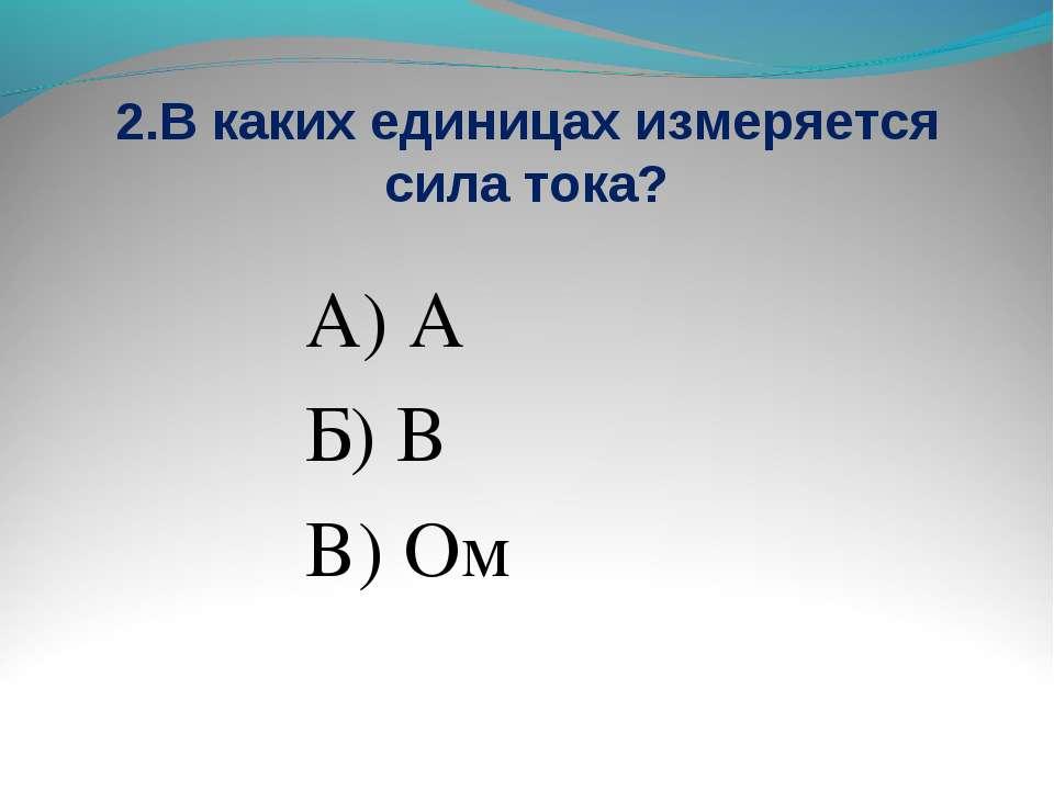 2.В каких единицах измеряется сила тока? А) А Б) В В) Ом