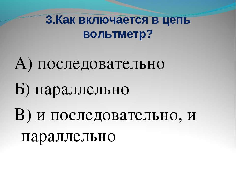 3.Как включается в цепь вольтметр? А) последовательно Б) параллельно В) и пос...