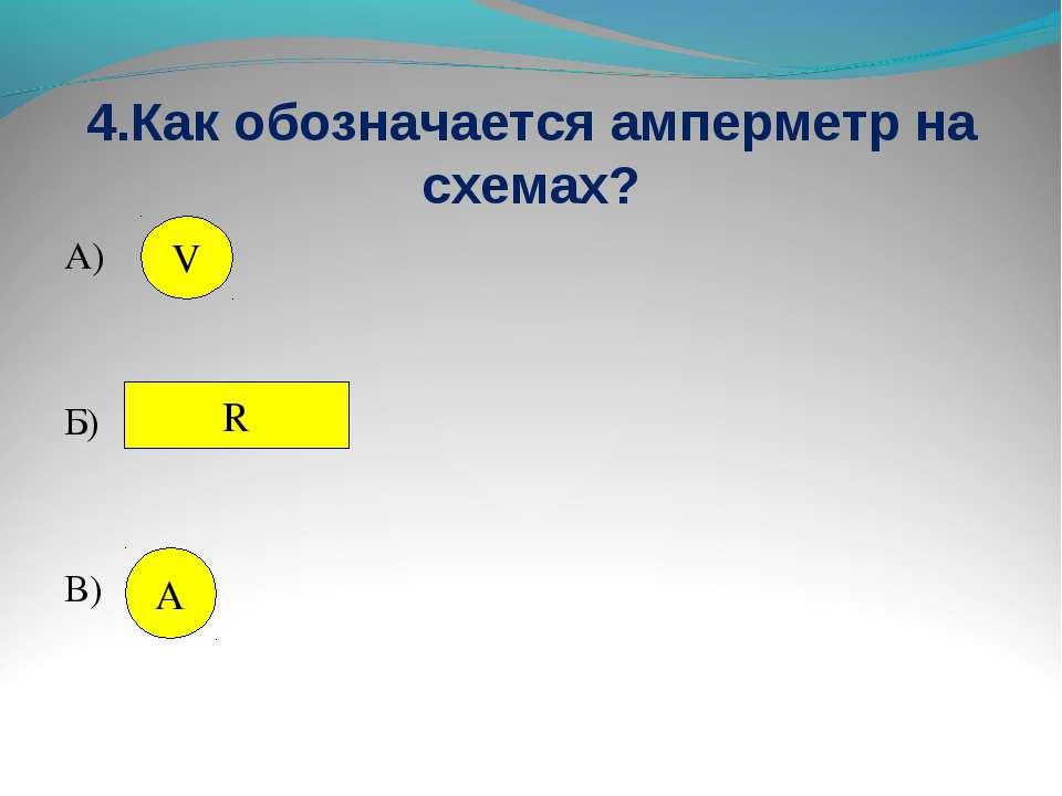 4.Как обозначается амперметр на схемах? А) Б) В) V R А